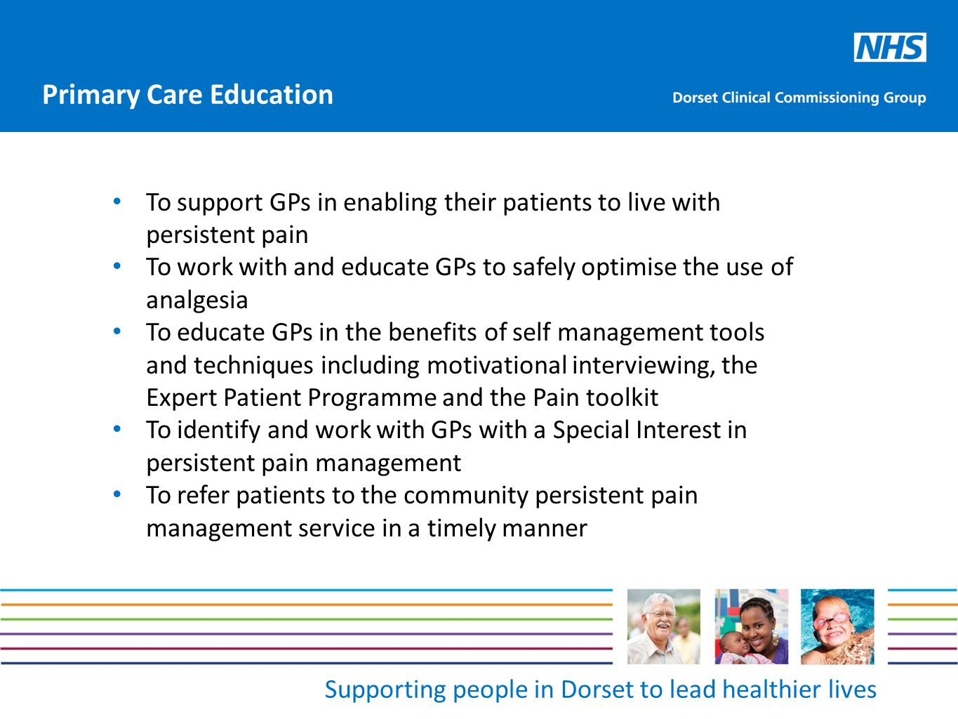 Supporting people in Dorset to lead healthier lives To support GPs in enabling their patients to live with persistent pain To work with and educate GPs to safely optimise the use of analgesia To educate GPs in the benefits of self management tools and techniques including motivational interviewing, the Expert Patient Programme and the Pain toolkit To identify and work with GPs with a Special Interest in persistent pain management To refer patients to the community persistent pain management service in a timely manner Primary Care Education