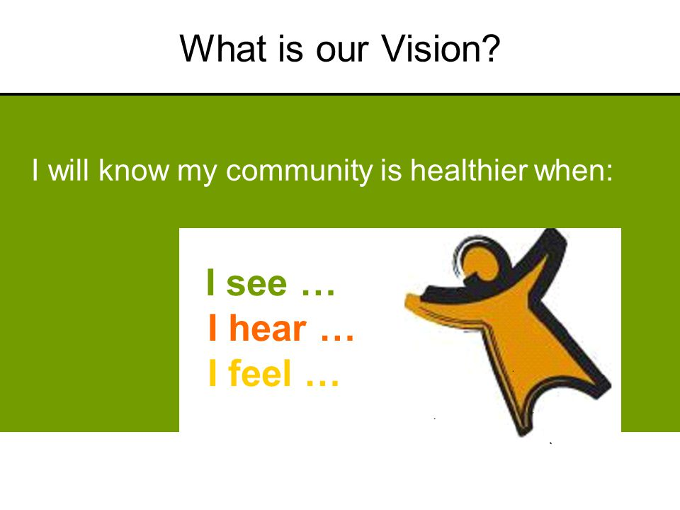 What is our Vision? I will know my community is healthier when: I see … I hear … I feel …