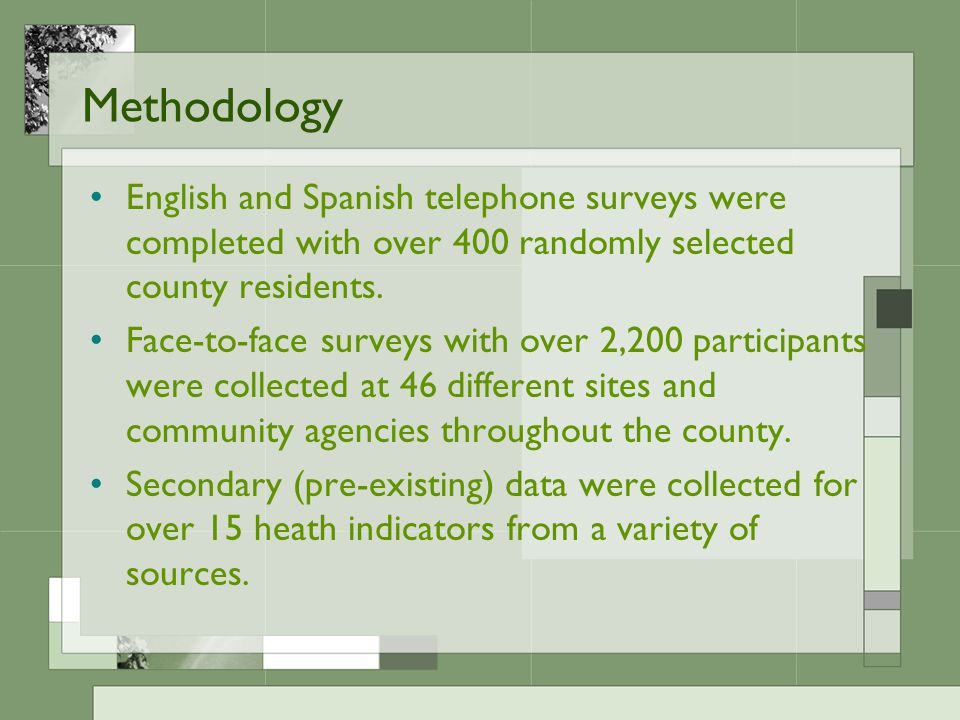 Methodology English and Spanish telephone surveys were completed with over 400 randomly selected county residents. Face-to-face surveys with over 2,20