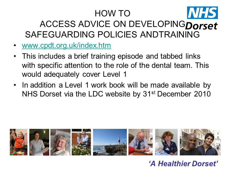 'A Healthier Dorset' HOW TO ACCESS ADVICE ON DEVELOPING SAFEGUARDING POLICIES ANDTRAINING www.cpdt.org.uk/index.htm This includes a brief training episode and tabbed links with specific attention to the role of the dental team.