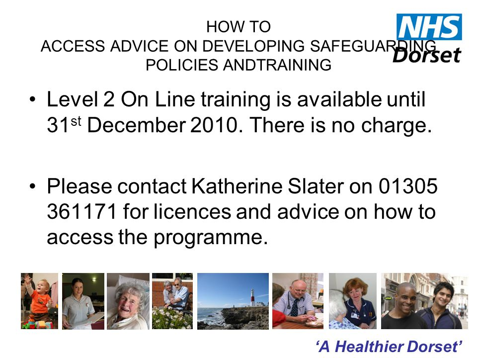 'A Healthier Dorset' HOW TO ACCESS ADVICE ON DEVELOPING SAFEGUARDING POLICIES ANDTRAINING Level 2 On Line training is available until 31 st December 2010.