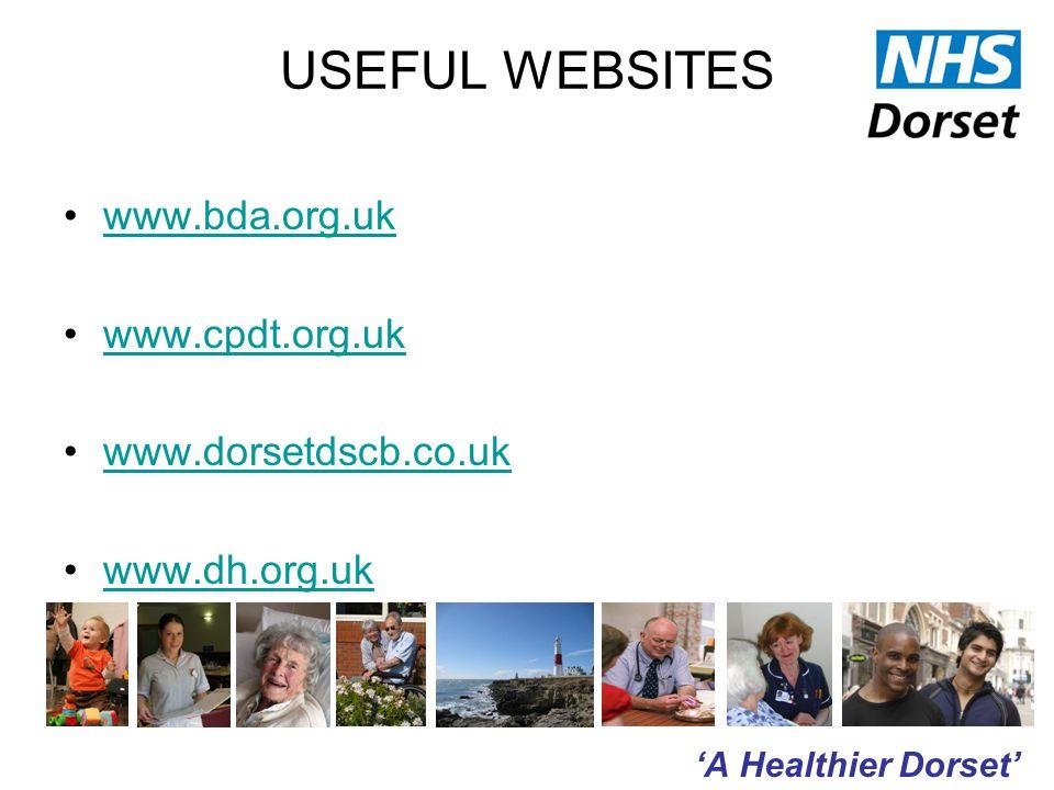 'A Healthier Dorset' USEFUL WEBSITES www.bda.org.uk www.cpdt.org.uk www.dorsetdscb.co.uk www.dh.org.uk
