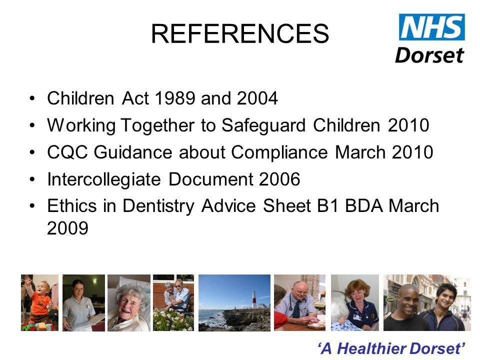 'A Healthier Dorset' REFERENCES Children Act 1989 and 2004 Working Together to Safeguard Children 2010 CQC Guidance about Compliance March 2010 Intercollegiate Document 2006 Ethics in Dentistry Advice Sheet B1 BDA March 2009
