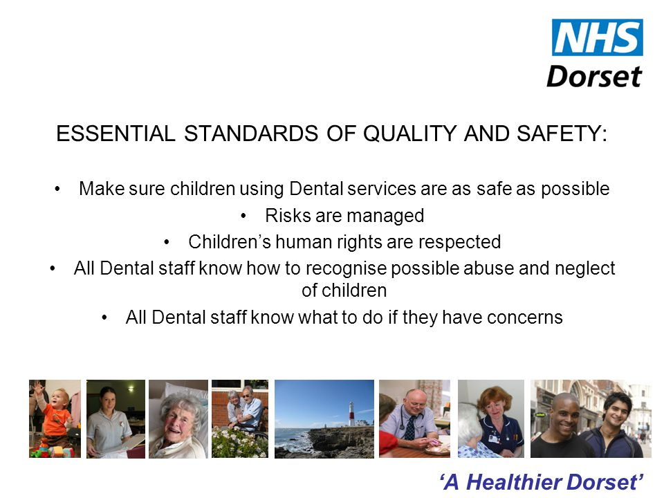 'A Healthier Dorset' ESSENTIAL STANDARDS OF QUALITY AND SAFETY: Make sure children using Dental services are as safe as possible Risks are managed Children's human rights are respected All Dental staff know how to recognise possible abuse and neglect of children All Dental staff know what to do if they have concerns
