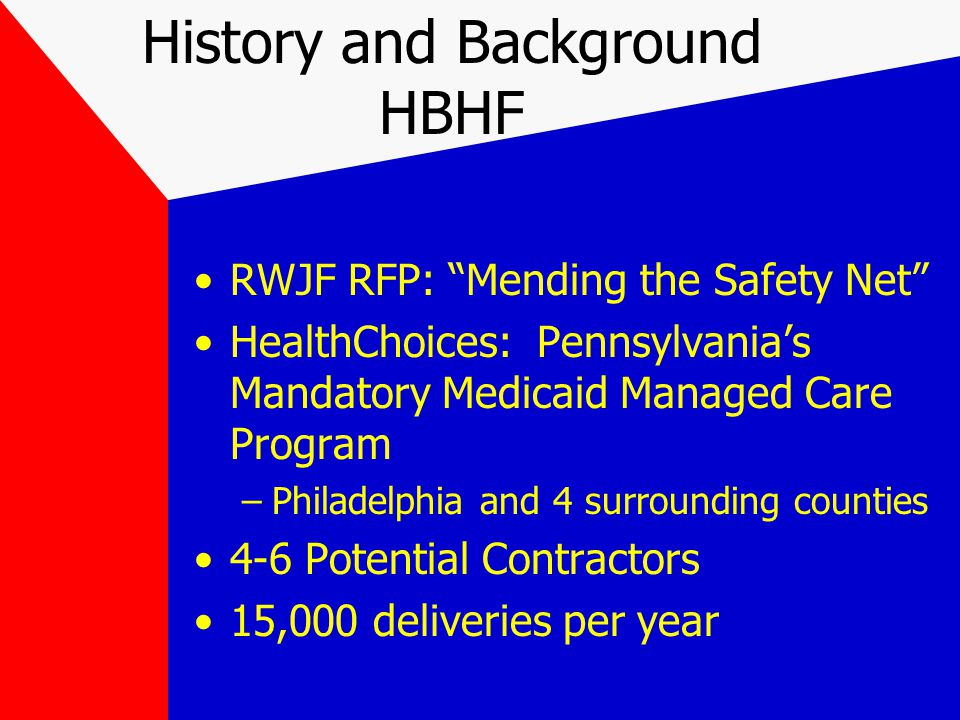 History and Background HBHF RWJF RFP: Mending the Safety Net HealthChoices: Pennsylvania's Mandatory Medicaid Managed Care Program –Philadelphia and 4 surrounding counties 4-6 Potential Contractors 15,000 deliveries per year