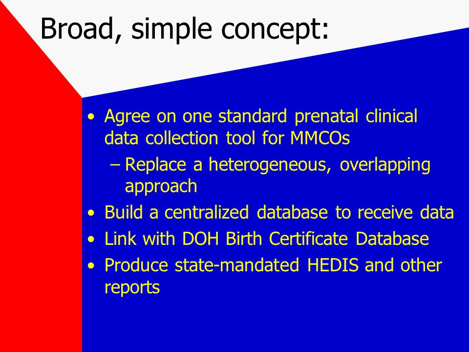 Broad, simple concept: Agree on one standard prenatal clinical data collection tool for MMCOs –Replace a heterogeneous, overlapping approach Build a centralized database to receive data Link with DOH Birth Certificate Database Produce state-mandated HEDIS and other reports