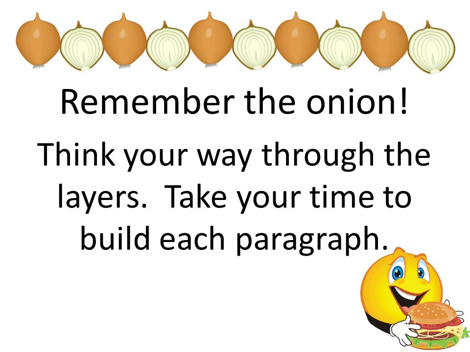 Remember the onion! Think your way through the layers. Take your time to build each paragraph.