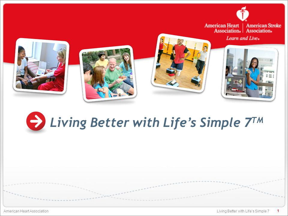 Living Better with Life's Simple 7 American Heart Association Living Better with Life's Simple 7 TM 1