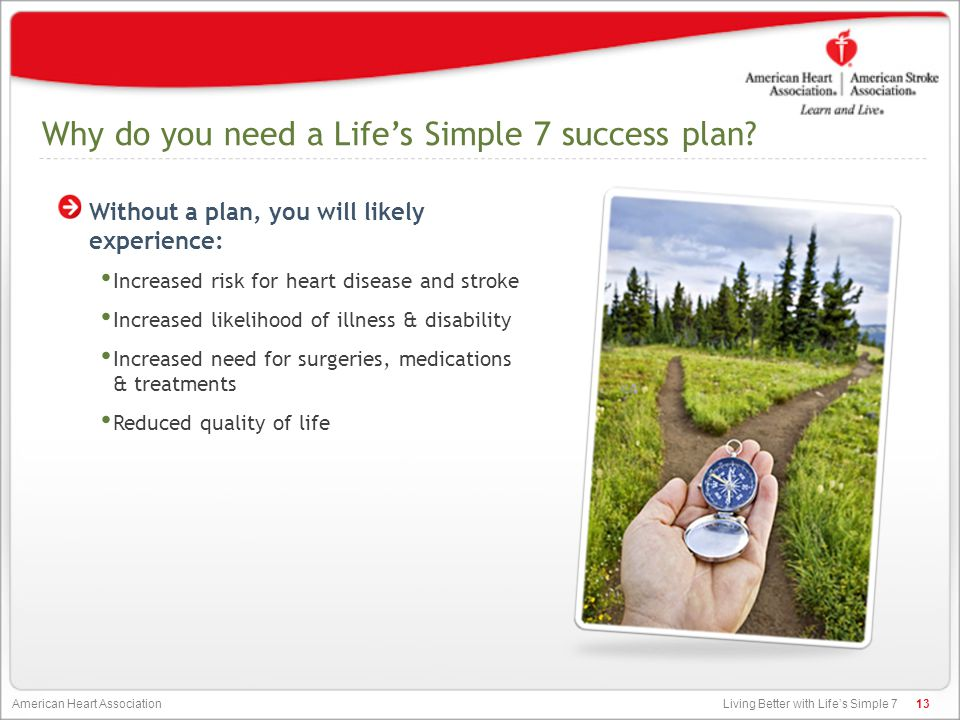 Living Better with Life's Simple 7 American Heart Association Why do you need a Life's Simple 7 success plan? Without a plan, you will likely experien