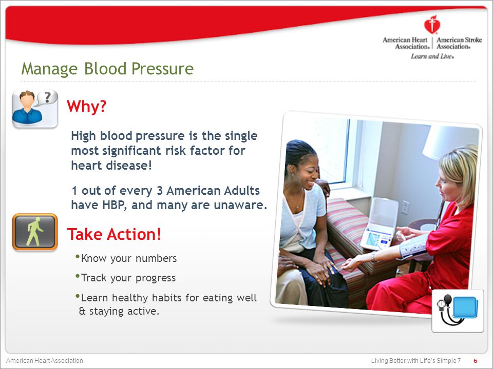 Living Better with Life's Simple 7 American Heart Association Manage Blood Pressure High blood pressure is the single most significant risk factor for heart disease.