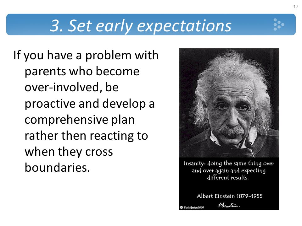 3. Set early expectations If you have a problem with parents who become over-involved, be proactive and develop a comprehensive plan rather then react