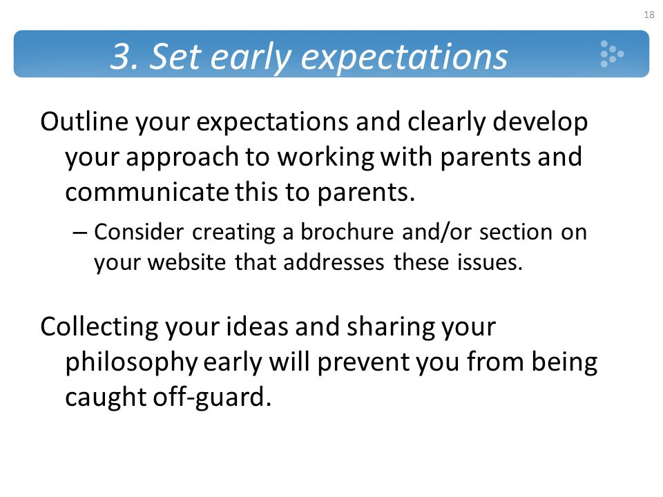 3. Set early expectations Outline your expectations and clearly develop your approach to working with parents and communicate this to parents. – Consi