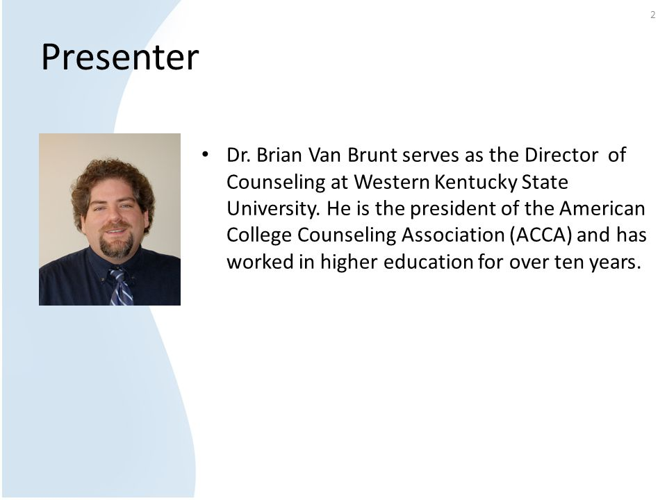 Presenter Dr. Brian Van Brunt serves as the Director of Counseling at Western Kentucky State University. He is the president of the American College C