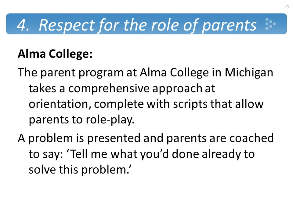 4. Respect for the role of parents Alma College: The parent program at Alma College in Michigan takes a comprehensive approach at orientation, complet