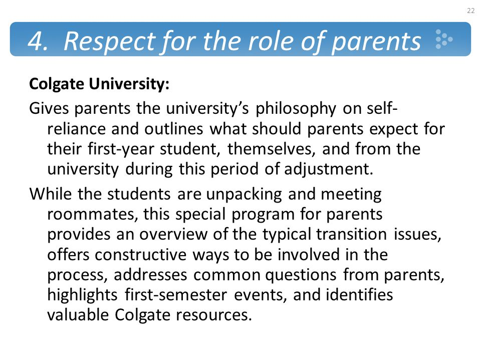 4. Respect for the role of parents Colgate University: Gives parents the university's philosophy on self- reliance and outlines what should parents ex