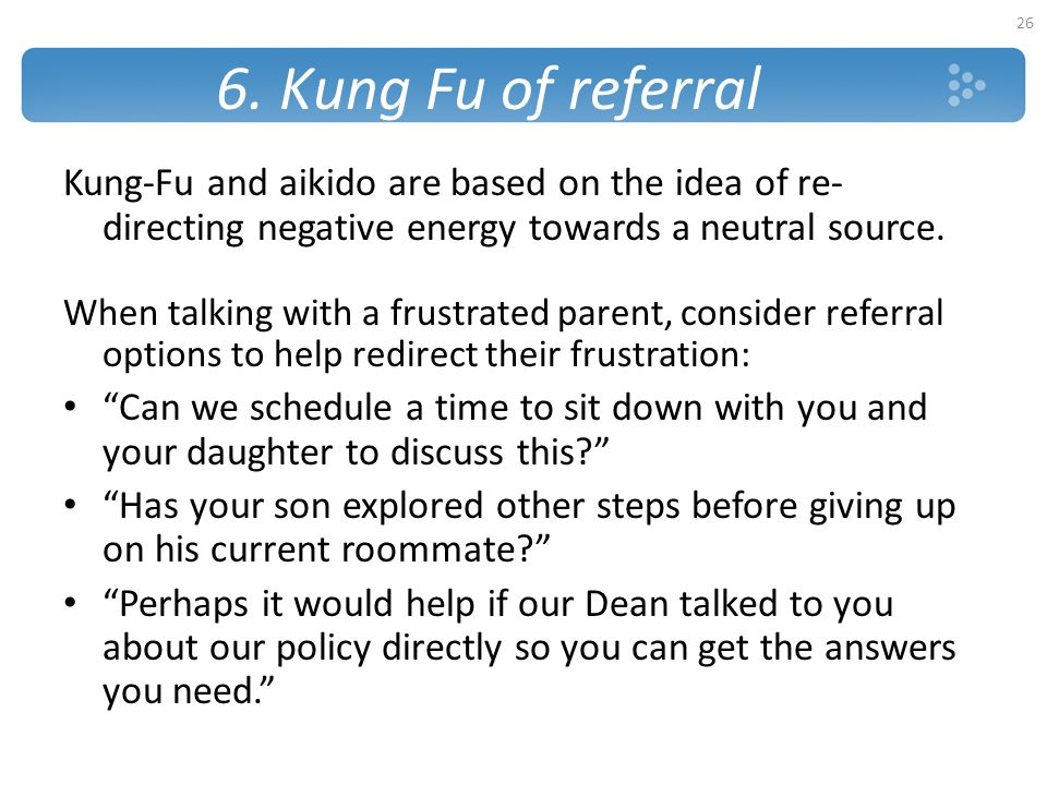 6. Kung Fu of referral Kung-Fu and aikido are based on the idea of re- directing negative energy towards a neutral source. When talking with a frustra