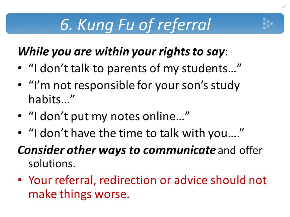 """6. Kung Fu of referral While you are within your rights to say: """"I don't talk to parents of my students…"""" """"I'm not responsible for your son's study ha"""