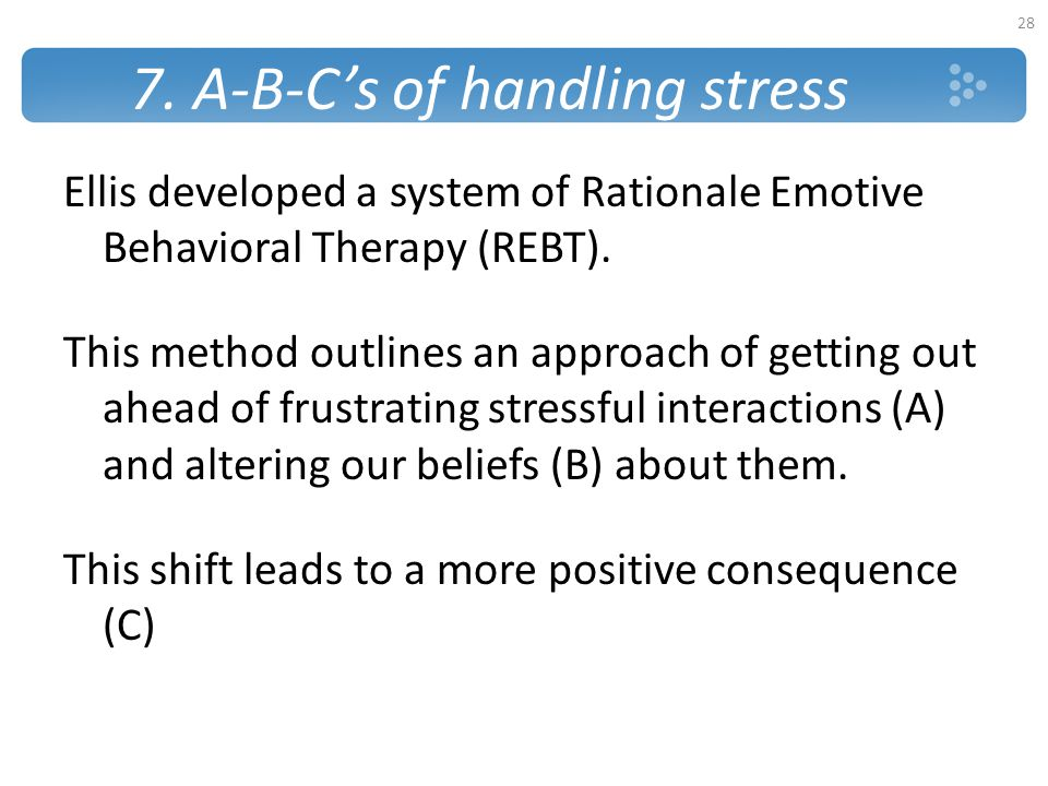 7. A-B-C's of handling stress Ellis developed a system of Rationale Emotive Behavioral Therapy (REBT). This method outlines an approach of getting out