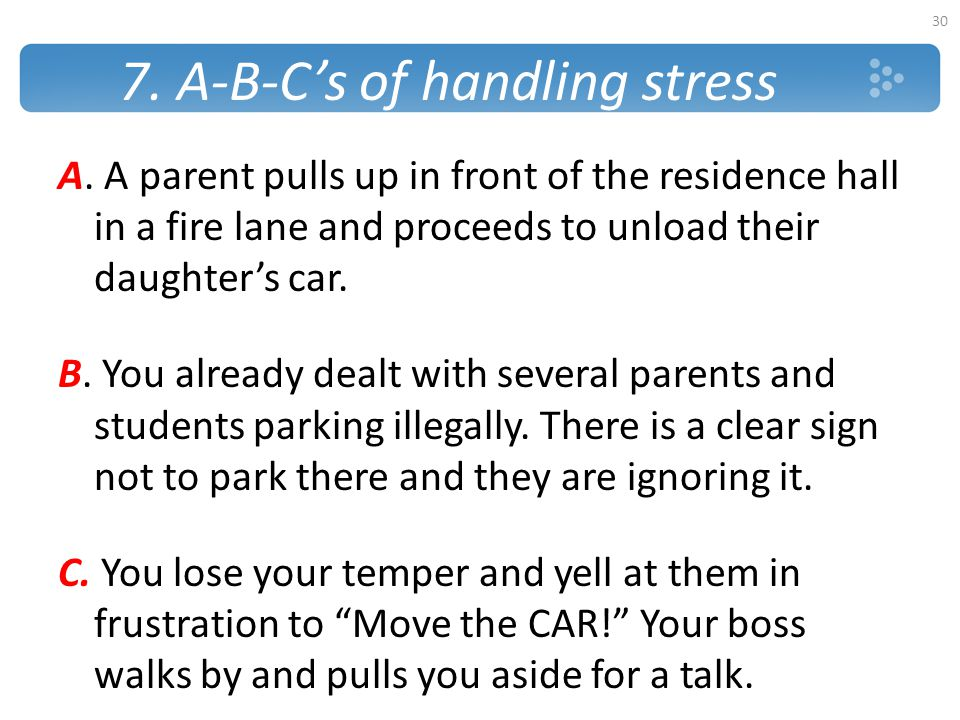 7. A-B-C's of handling stress A. A parent pulls up in front of the residence hall in a fire lane and proceeds to unload their daughter's car. B. You a