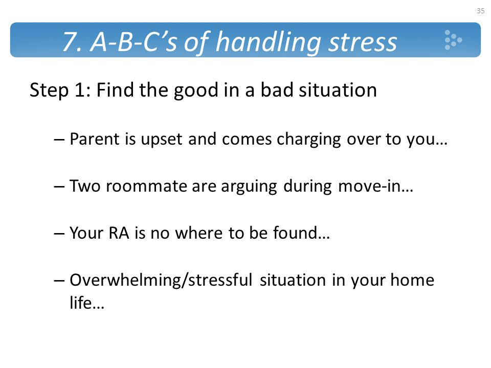7. A-B-C's of handling stress Step 1: Find the good in a bad situation – Parent is upset and comes charging over to you… – Two roommate are arguing du
