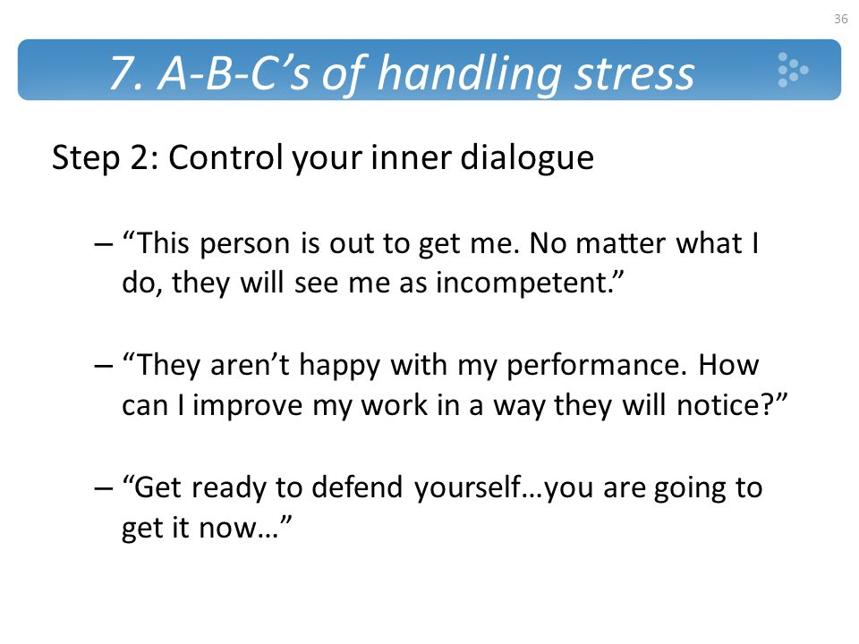"""7. A-B-C's of handling stress Step 2: Control your inner dialogue – """"This person is out to get me. No matter what I do, they will see me as incompeten"""