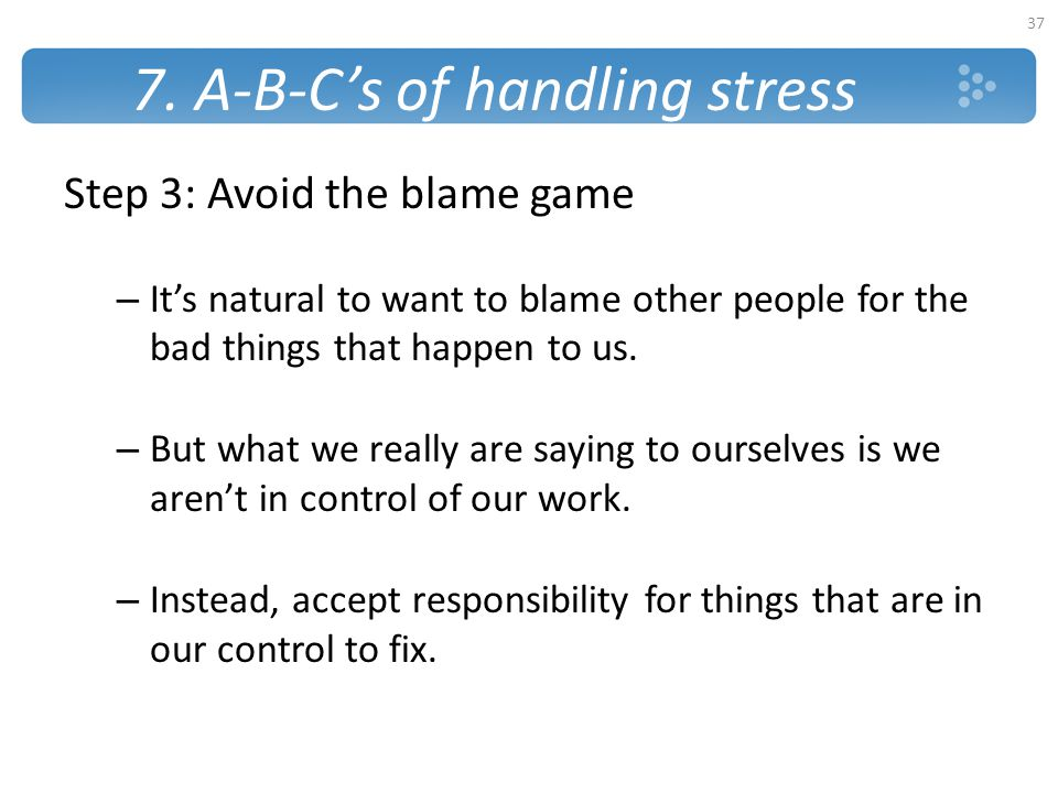 7. A-B-C's of handling stress Step 3: Avoid the blame game – It's natural to want to blame other people for the bad things that happen to us. – But wh
