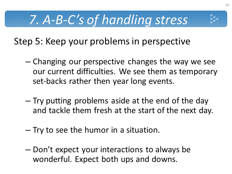 7. A-B-C's of handling stress Step 5: Keep your problems in perspective – Changing our perspective changes the way we see our current difficulties. We