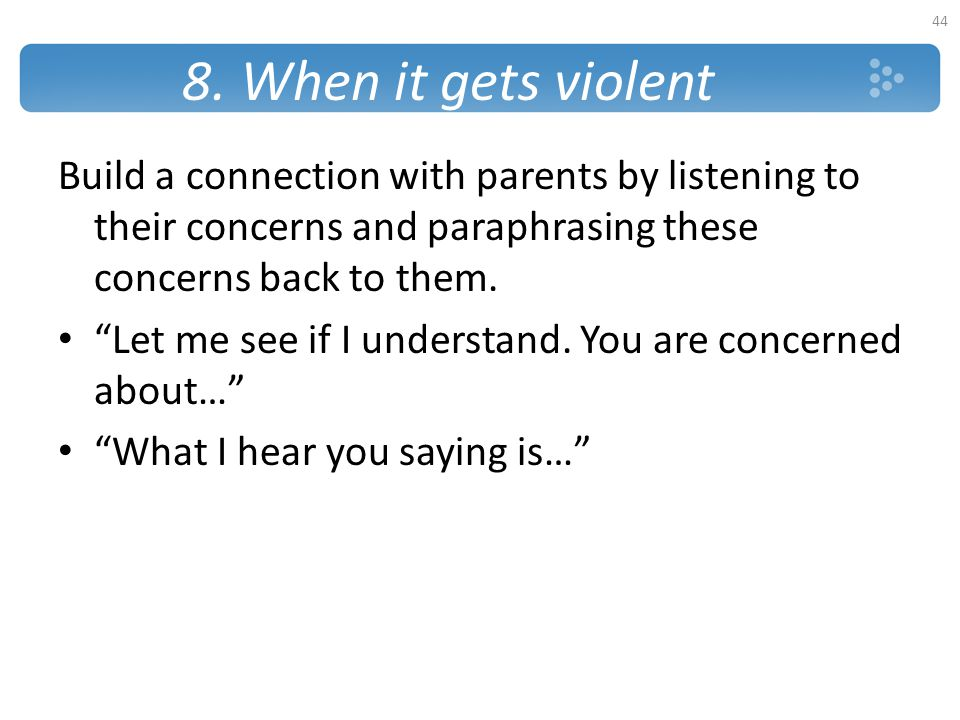 """8. When it gets violent Build a connection with parents by listening to their concerns and paraphrasing these concerns back to them. """"Let me see if I"""