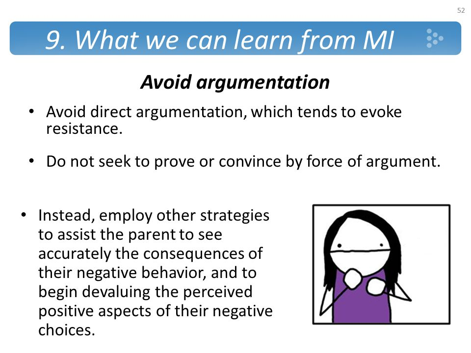9. What we can learn from MI Avoid argumentation Avoid direct argumentation, which tends to evoke resistance. Do not seek to prove or convince by forc