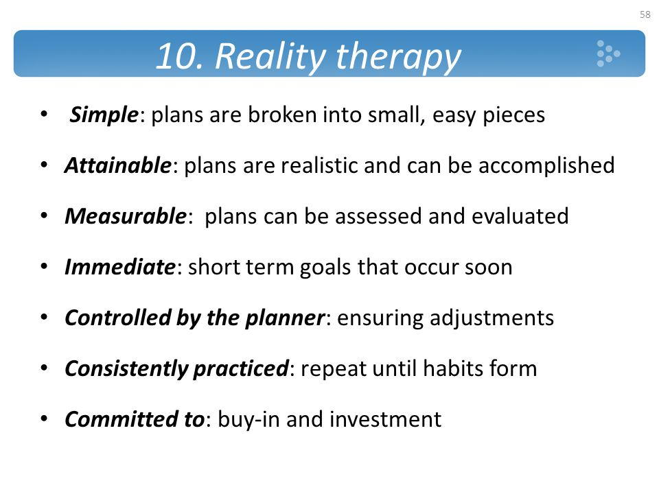 10. Reality therapy Simple: plans are broken into small, easy pieces Attainable: plans are realistic and can be accomplished Measurable: plans can be