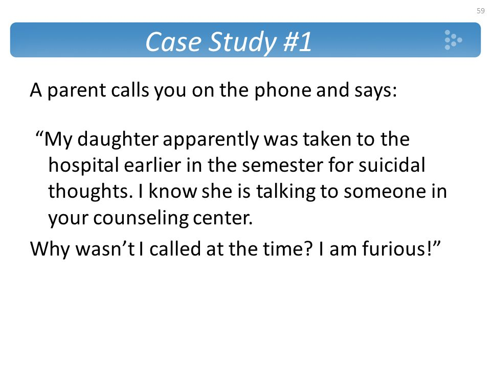 """Case Study #1 A parent calls you on the phone and says: """"My daughter apparently was taken to the hospital earlier in the semester for suicidal thought"""