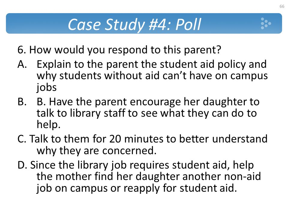 Case Study #4: Poll 6. How would you respond to this parent? A.Explain to the parent the student aid policy and why students without aid can't have on
