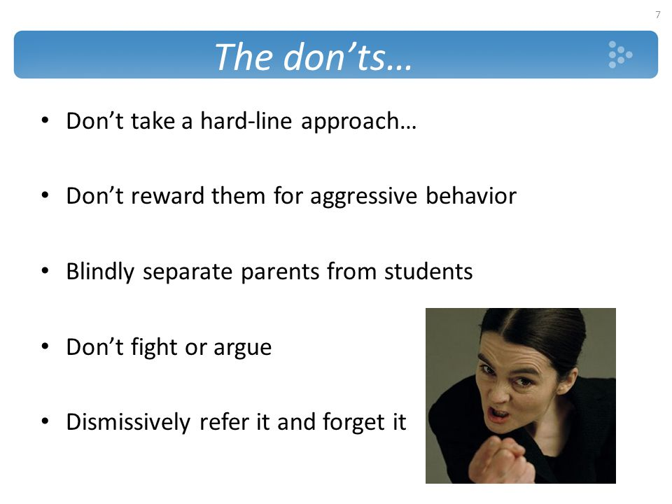 The don'ts… Don't take a hard-line approach… Don't reward them for aggressive behavior Blindly separate parents from students Don't fight or argue Dis