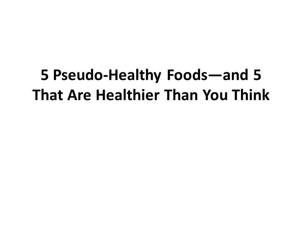 5 Pseudo-Healthy Foods—and 5 That Are Healthier Than You Think