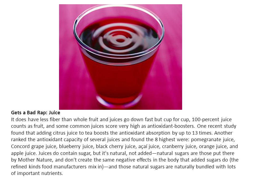 Gets a Bad Rap: Juice It does have less fiber than whole fruit and juices go down fast but cup for cup, 100-percent juice counts as fruit, and some co