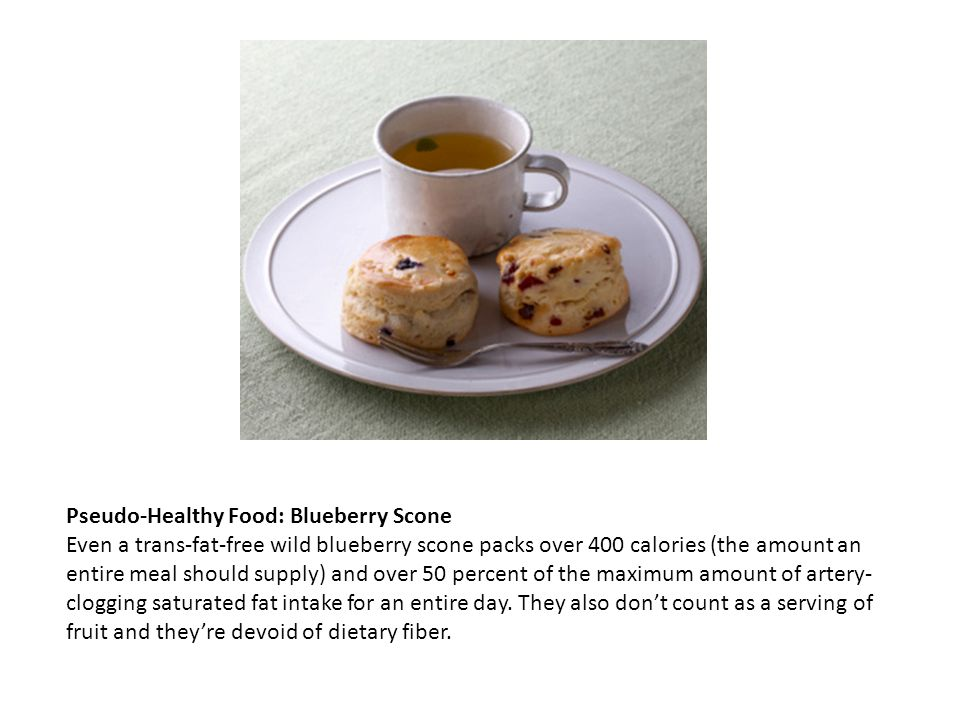 Pseudo-Healthy Food: Blueberry Scone Even a trans-fat-free wild blueberry scone packs over 400 calories (the amount an entire meal should supply) and
