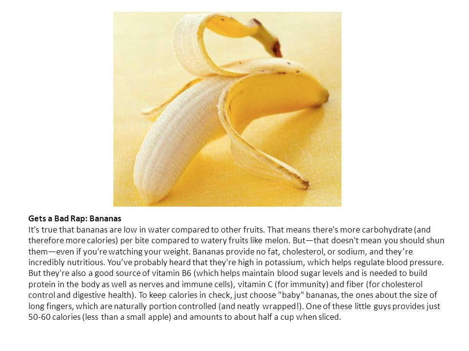Gets a Bad Rap: Bananas It's true that bananas are low in water compared to other fruits. That means there's more carbohydrate (and therefore more cal