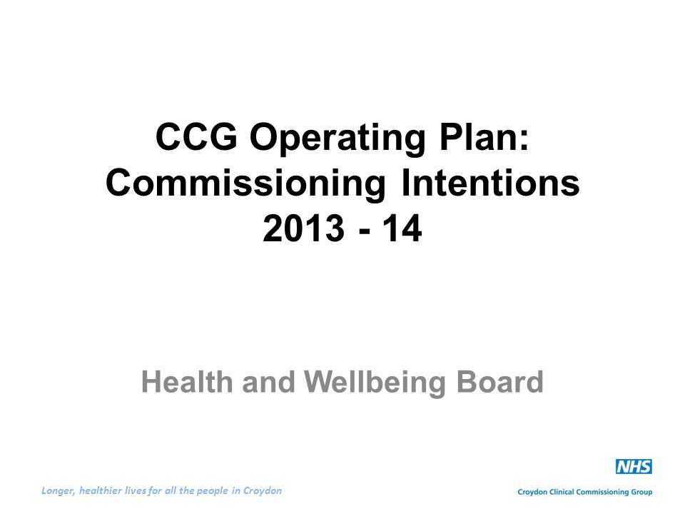 Longer, healthier lives for all the people in Croydon CCG Operating Plan: Commissioning Intentions 2013 - 14 Health and Wellbeing Board
