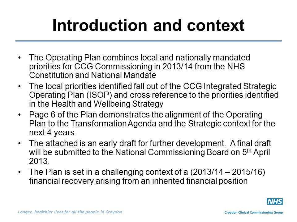 Longer, healthier lives for all the people in Croydon Introduction and context The Operating Plan combines local and nationally mandated priorities for CCG Commissioning in 2013/14 from the NHS Constitution and National Mandate The local priorities identified fall out of the CCG Integrated Strategic Operating Plan (ISOP) and cross reference to the priorities identified in the Health and Wellbeing Strategy Page 6 of the Plan demonstrates the alignment of the Operating Plan to the Transformation Agenda and the Strategic context for the next 4 years.