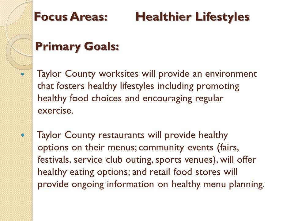 Focus Areas:Healthier Lifestyles Primary Goals: Primary Goals: Taylor County worksites will provide an environment that fosters healthy lifestyles including promoting healthy food choices and encouraging regular exercise.