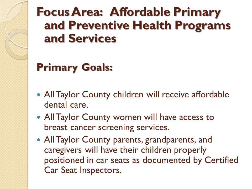 Focus Area:Affordable Primary and Preventive Health Programs and Services Primary Goals: All Taylor County children will receive affordable dental care.