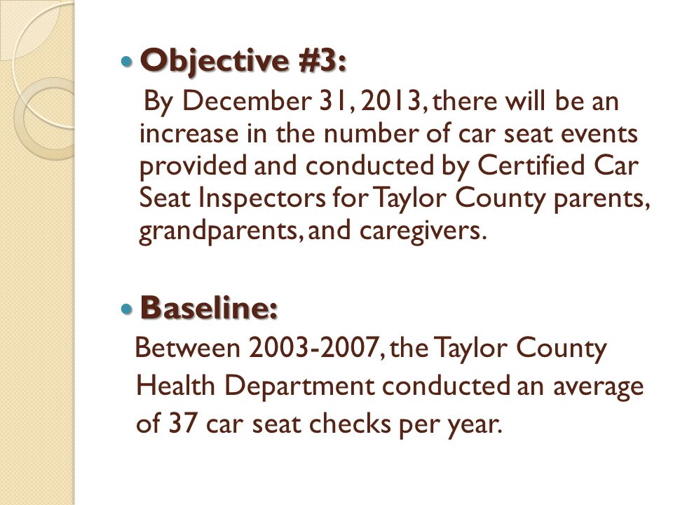 Objective #3: Objective #3: By December 31, 2013, there will be an increase in the number of car seat events provided and conducted by Certified Car Seat Inspectors for Taylor County parents, grandparents, and caregivers.