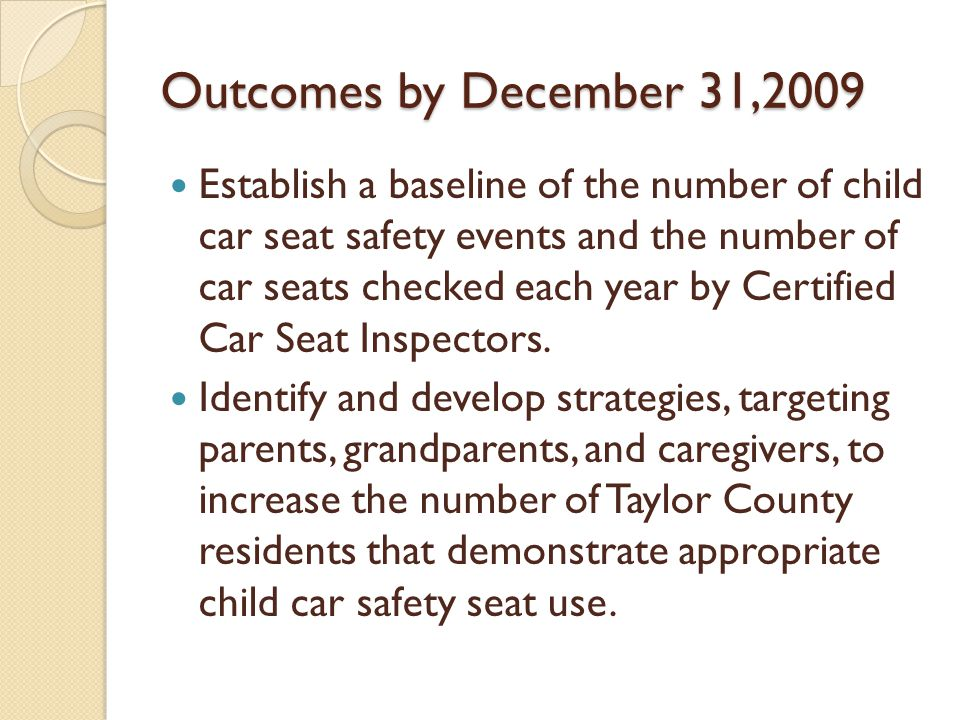 Outcomes by December 31,2009 Establish a baseline of the number of child car seat safety events and the number of car seats checked each year by Certified Car Seat Inspectors.