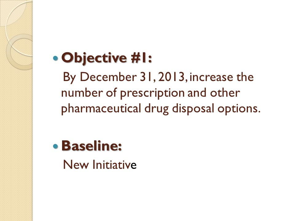 Objective #1: Objective #1: By December 31, 2013, increase the number of prescription and other pharmaceutical drug disposal options. Baseline: Baseli