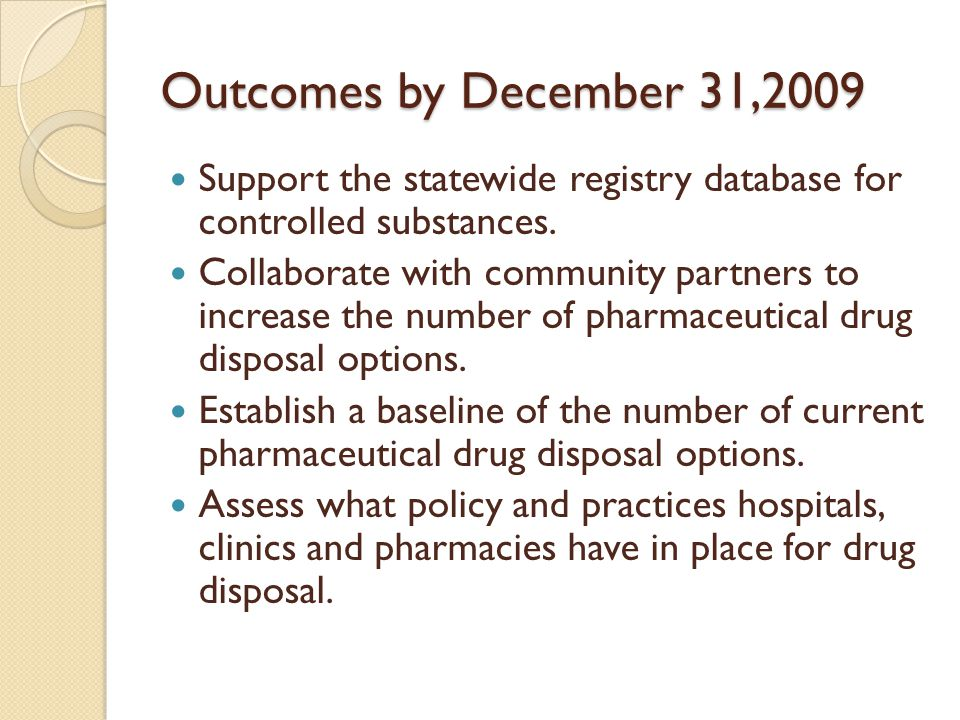 Outcomes by December 31,2009 Support the statewide registry database for controlled substances. Collaborate with community partners to increase the nu