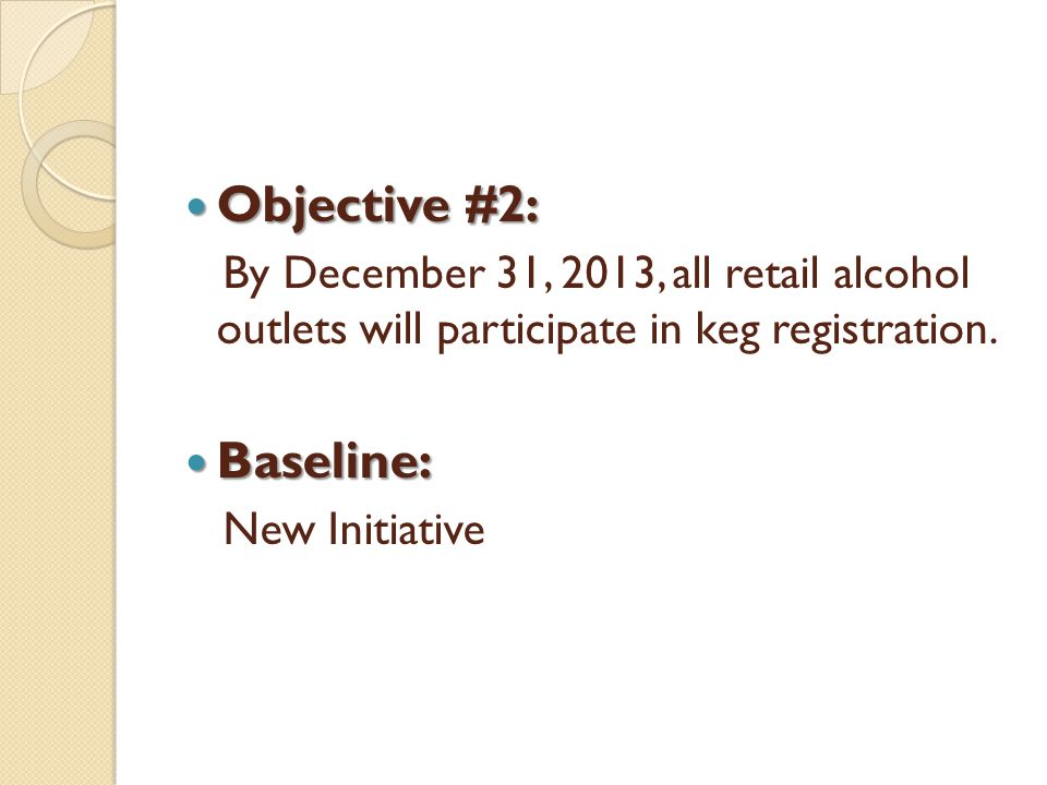 Objective #2: Objective #2: By December 31, 2013, all retail alcohol outlets will participate in keg registration. Baseline: Baseline: New Initiative