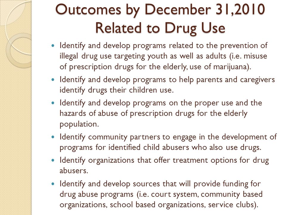 Outcomes by December 31,2010 Related to Drug Use Identify and develop programs related to the prevention of illegal drug use targeting youth as well as adults (i.e.