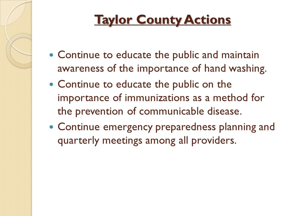 Taylor County Actions Continue to educate the public and maintain awareness of the importance of hand washing. Continue to educate the public on the i