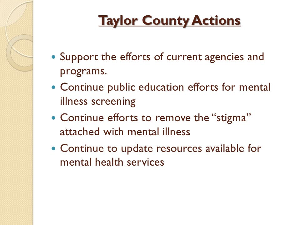 Taylor County Actions Support the efforts of current agencies and programs. Continue public education efforts for mental illness screening Continue ef