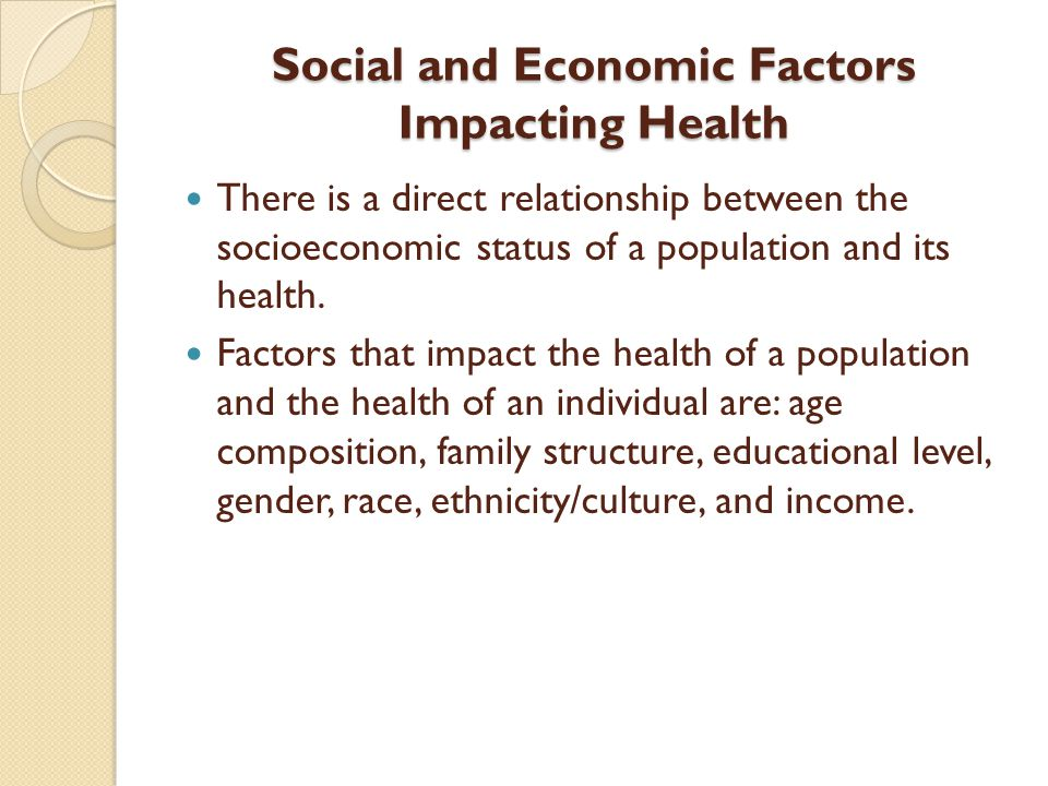 Social and Economic Factors Impacting Health There is a direct relationship between the socioeconomic status of a population and its health.